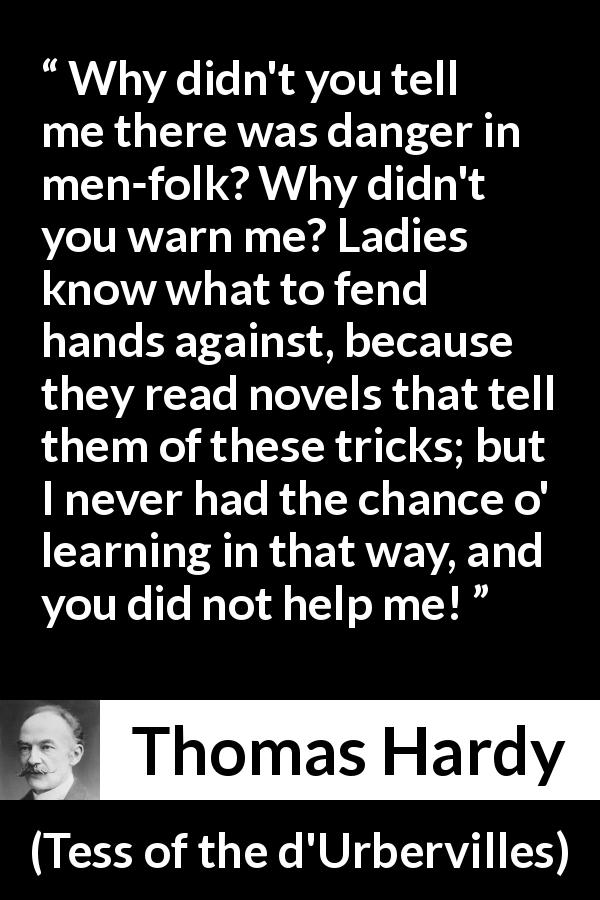 "Thomas Hardy about reading (""Tess of the d'Urbervilles"", 1891) - Why didn't you tell me there was danger in men-folk? Why didn't you warn me? Ladies know what to fend hands against, because they read novels that tell them of these tricks; but I never had the chance o' learning in that way, and you did not help me!"