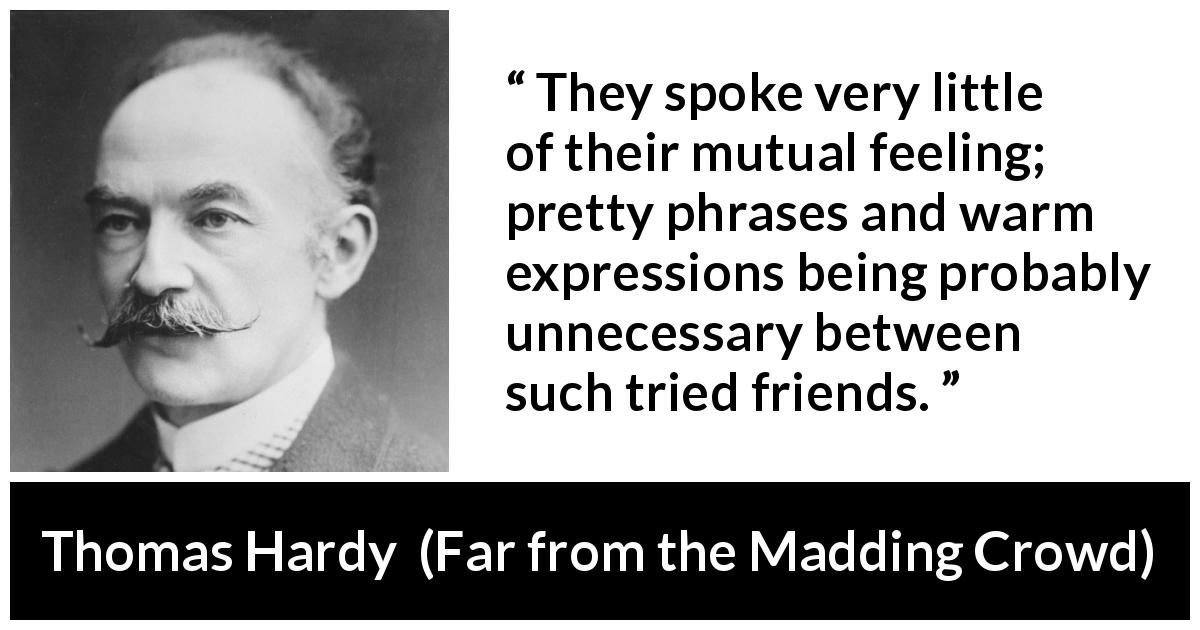 "Thomas Hardy about relationship (""Far from the Madding Crowd"", 1874) - They spoke very little of their mutual feeling; pretty phrases and warm expressions being probably unnecessary between such tried friends."