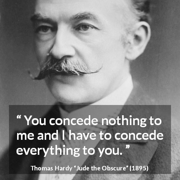 "Thomas Hardy about relationship (""Jude the Obscure"", 1895) - You concede nothing to me and I have to concede everything to you."