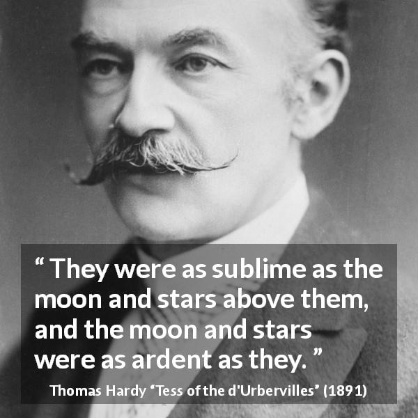 "Thomas Hardy about stars (""Tess of the d'Urbervilles"", 1891) - They were as sublime as the moon and stars above them, and the moon and stars were as ardent as they."