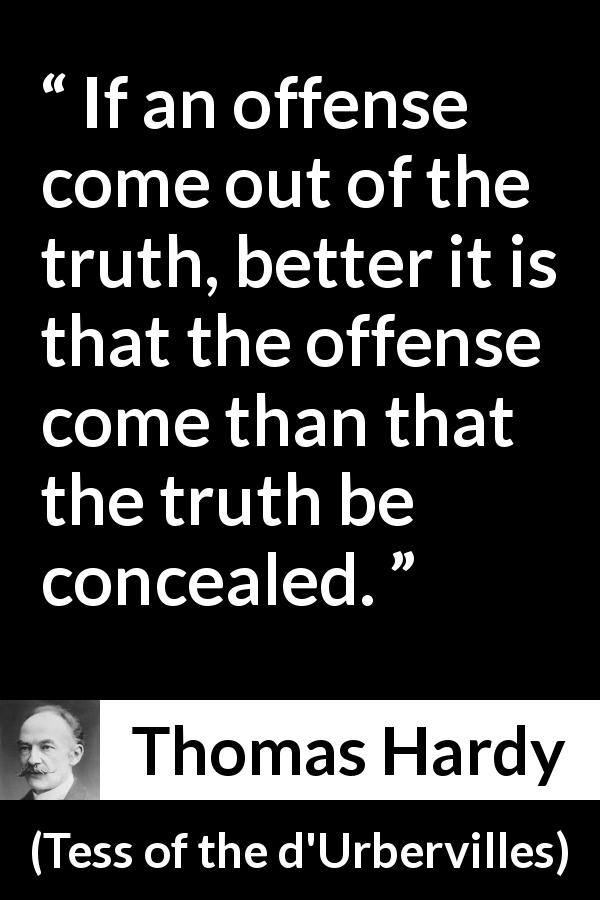 "Thomas Hardy about truth (""Tess of the d'Urbervilles"", 1891) - If an offense come out of the truth, better it is that the offense come than that the truth be concealed."