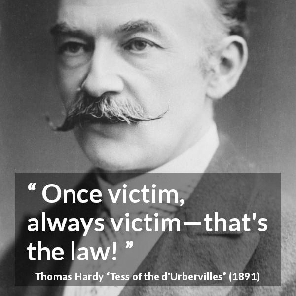 "Thomas Hardy about victim (""Tess of the d'Urbervilles"", 1891) - Once victim, always victim—that's the law!"