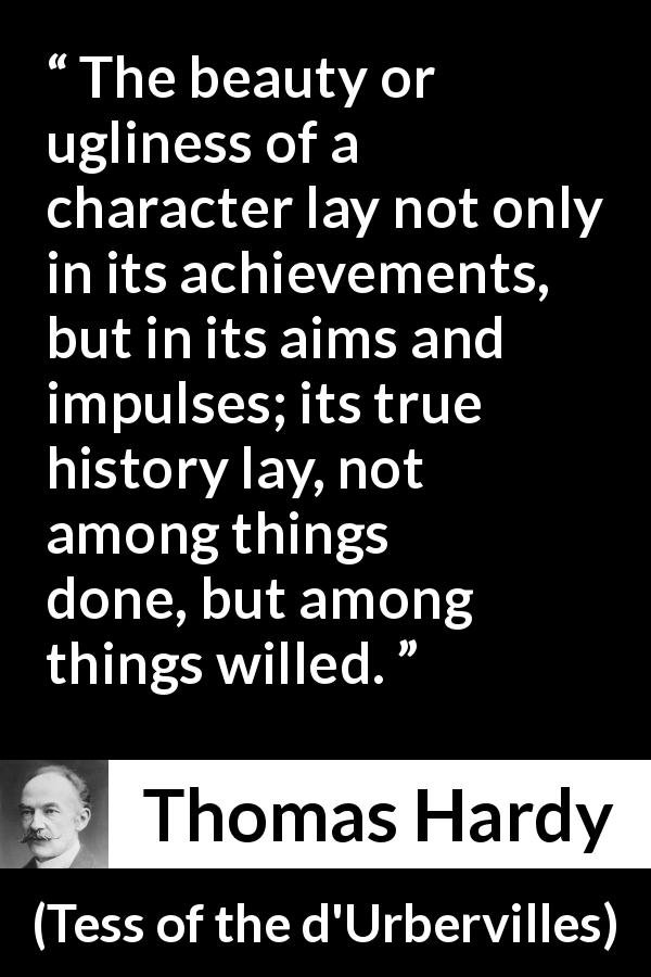 "Thomas Hardy about will (""Tess of the d'Urbervilles"", 1891) - The beauty or ugliness of a character lay not only in its achievements, but in its aims and impulses; its true history lay, not among things done, but among things willed."