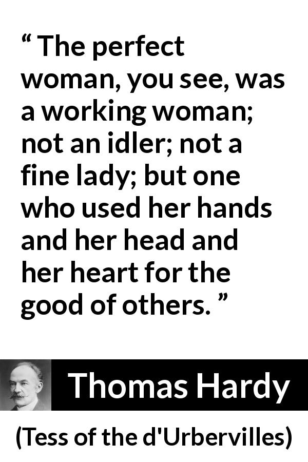 "Thomas Hardy about woman (""Tess of the d'Urbervilles"", 1891) - The perfect woman, you see, was a working woman; not an idler; not a fine lady; but one who used her hands and her head and her heart for the good of others."