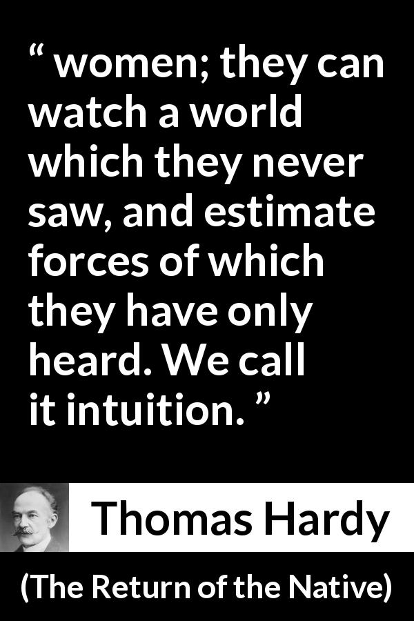 "Thomas Hardy about women (""The Return of the Native"", 1878) - women; they can watch a world which they never saw, and estimate forces of which they have only heard. We call it intuition."