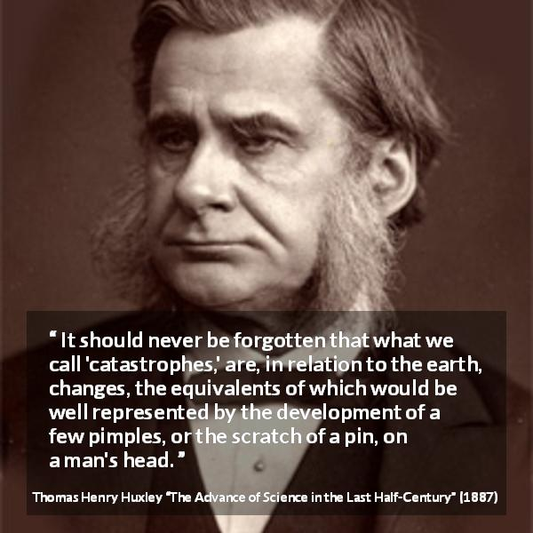 "Thomas Henry Huxley about change (""The Advance of Science in the Last Half-Century"", 1887) - It should never be forgotten that what we call 'catastrophes,' are, in relation to the earth, changes, the equivalents of which would be well represented by the development of a few pimples, or the scratch of a pin, on a man's head."