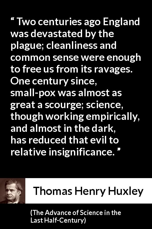 "Thomas Henry Huxley about disease (""The Advance of Science in the Last Half-Century"", 1887) - Two centuries ago England was devastated by the plague; cleanliness and common sense were enough to free us from its ravages. One century since, small-pox was almost as great a scourge; science, though working empirically, and almost in the dark, has reduced that evil to relative insignificance."