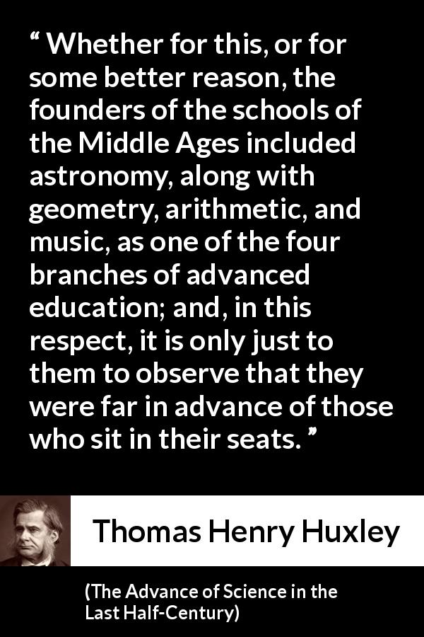 "Thomas Henry Huxley about education (""The Advance of Science in the Last Half-Century"", 1887) - Whether for this, or for some better reason, the founders of the schools of the Middle Ages included astronomy, along with geometry, arithmetic, and music, as one of the four branches of advanced education; and, in this respect, it is only just to them to observe that they were far in advance of those who sit in their seats."