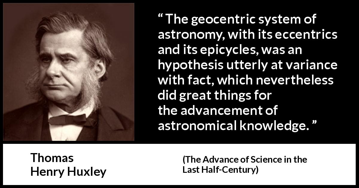 "Thomas Henry Huxley about knowledge (""The Advance of Science in the Last Half-Century"", 1887) - The geocentric system of astronomy, with its eccentrics and its epicycles, was an hypothesis utterly at variance with fact, which nevertheless did great things for the advancement of astronomical knowledge."