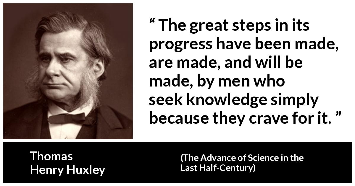 Thomas Henry Huxley - The Advance of Science in the Last Half-Century - The great steps in its progress have been made, are made, and will be made, by men who seek knowledge simply because they crave for it.