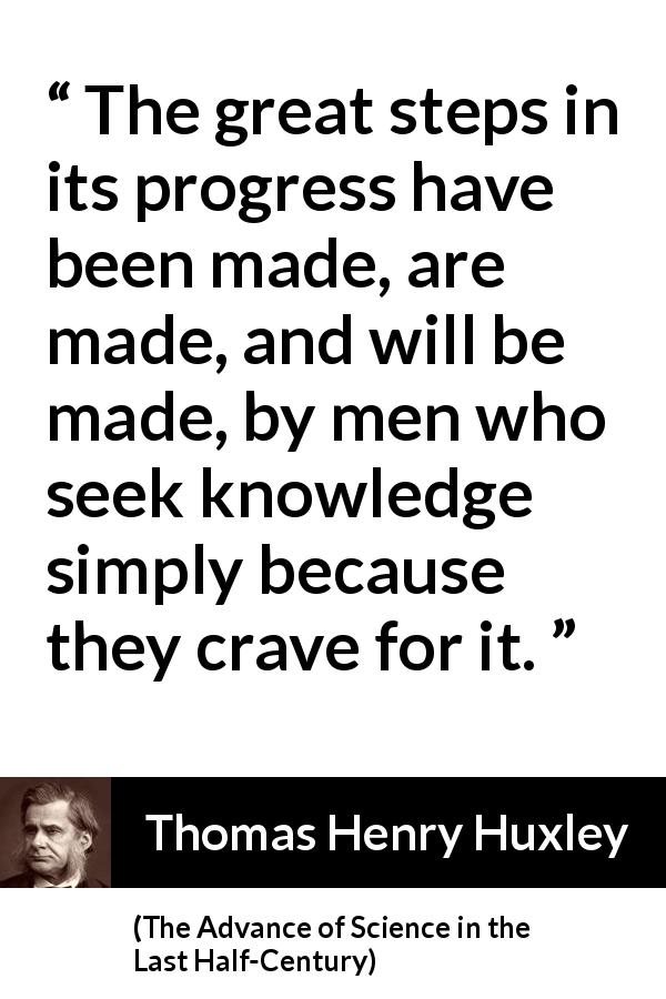 "Thomas Henry Huxley about knowledge (""The Advance of Science in the Last Half-Century"", 1887) - The great steps in its progress have been made, are made, and will be made, by men who seek knowledge simply because they crave for it."