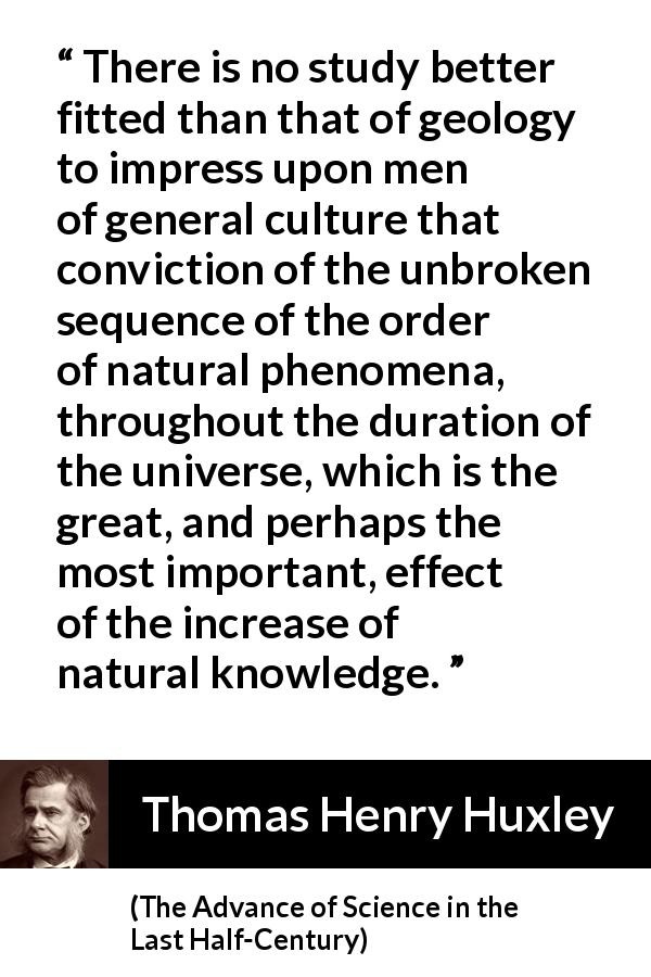 Thomas Henry Huxley quote about knowledge from The Advance of Science in the Last Half-Century (1887) - There is no study better fitted than that of geology to impress upon men of general culture that conviction of the unbroken sequence of the order of natural phenomena, throughout the duration of the universe, which is the great, and perhaps the most important, effect of the increase of natural knowledge.