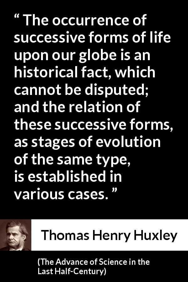 "Thomas Henry Huxley about life (""The Advance of Science in the Last Half-Century"", 1887) - The occurrence of successive forms of life upon our globe is an historical fact, which cannot be disputed; and the relation of these successive forms, as stages of evolution of the same type, is established in various cases."