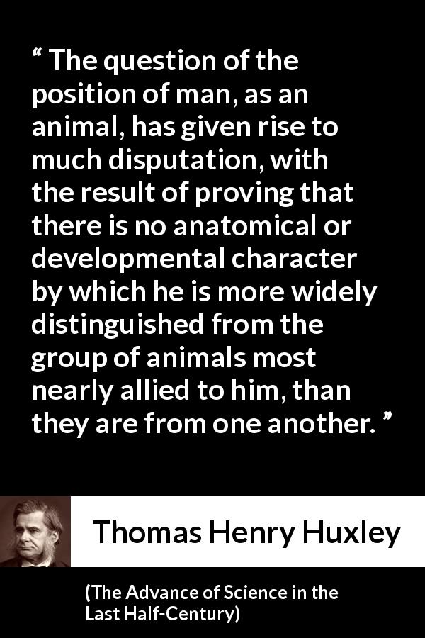 "Thomas Henry Huxley about man (""The Advance of Science in the Last Half-Century"", 1887) - The question of the position of man, as an animal, has given rise to much disputation, with the result of proving that there is no anatomical or developmental character by which he is more widely distinguished from the group of animals most nearly allied to him, than they are from one another."