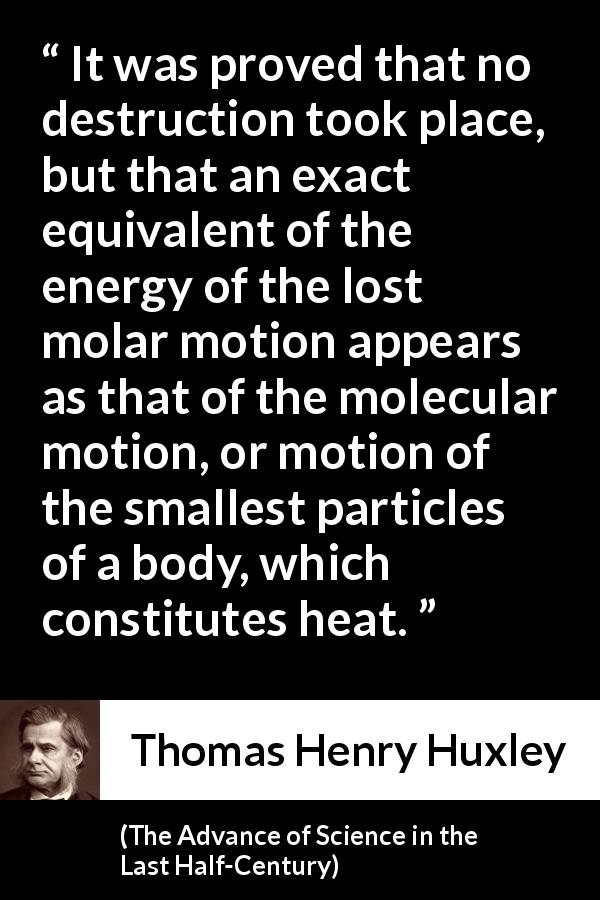 "Thomas Henry Huxley about motion (""The Advance of Science in the Last Half-Century"", 1887) - It was proved that no destruction took place, but that an exact equivalent of the energy of the lost molar motion appears as that of the molecular motion, or motion of the smallest particles of a body, which constitutes heat."