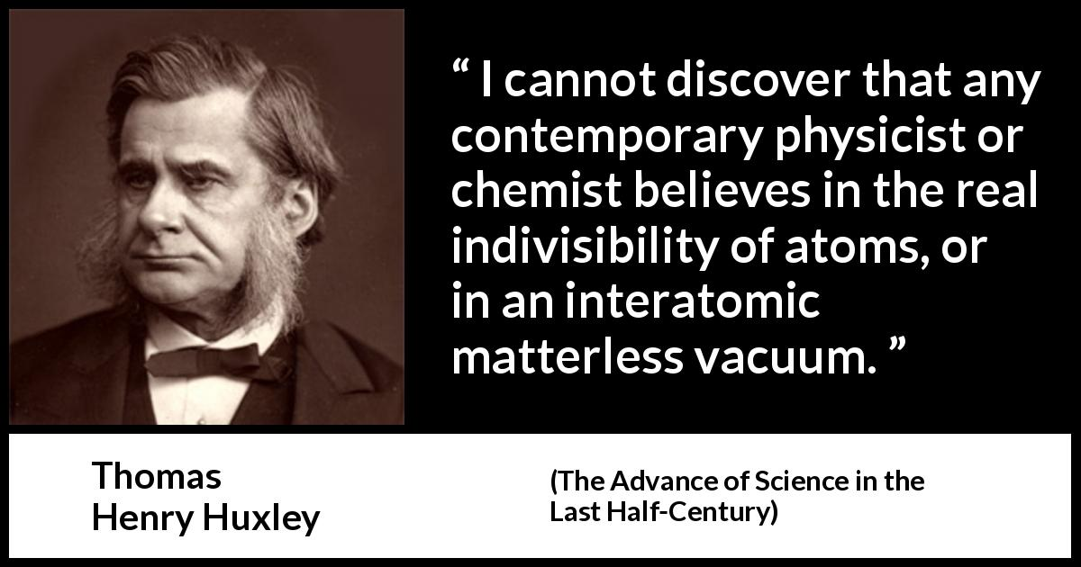 "Thomas Henry Huxley about physics (""The Advance of Science in the Last Half-Century"", 1887) - I cannot discover that any contemporary physicist or chemist believes in the real indivisibility of atoms, or in an interatomic matterless vacuum."