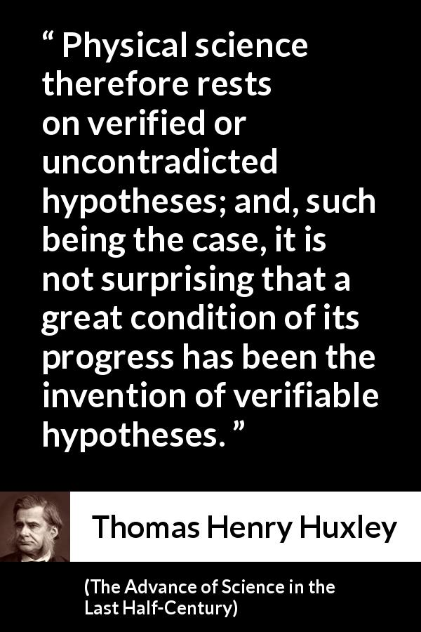 Thomas Henry Huxley quote about progress from The Advance of Science in the Last Half-Century (1887) - Physical science therefore rests on verified or uncontradicted hypotheses; and, such being the case, it is not surprising that a great condition of its progress has been the invention of verifiable hypotheses.