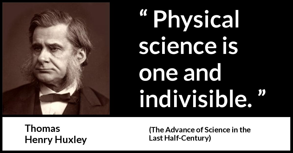 Thomas Henry Huxley quote about science from The Advance of Science in the Last Half-Century (1887) - Physical science is one and indivisible.