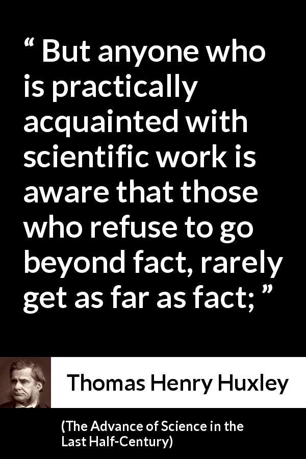 Thomas Henry Huxley - The Advance of Science in the Last Half-Century - But anyone who is practically acquainted with scientific work is aware that those who refuse to go beyond fact, rarely get as far as fact;