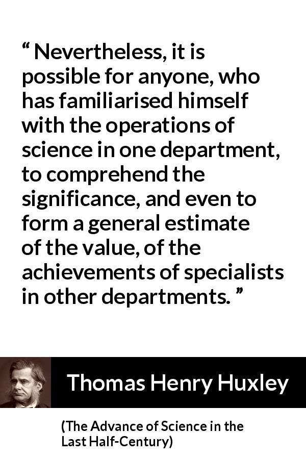 "Thomas Henry Huxley about science (""The Advance of Science in the Last Half-Century"", 1887) - Nevertheless, it is possible for anyone, who has familiarised himself with the operations of science in one department, to comprehend the significance, and even to form a general estimate of the value, of the achievements of specialists in other departments."