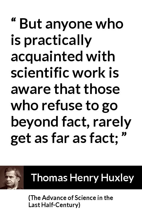 Thomas Henry Huxley quote about science from The Advance of Science in the Last Half-Century (1887) - But anyone who is practically acquainted with scientific work is aware that those who refuse to go beyond fact, rarely get as far as fact;