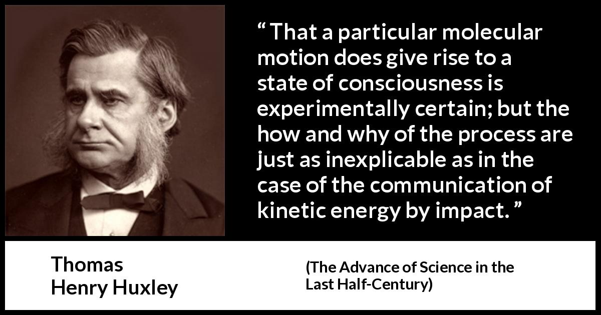 "Thomas Henry Huxley about theory (""The Advance of Science in the Last Half-Century"", 1887) - That a particular molecular motion does give rise to a state of consciousness is experimentally certain; but the how and why of the process are just as inexplicable as in the case of the communication of kinetic energy by impact."