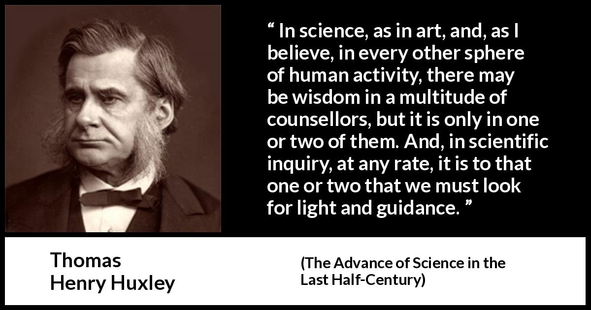 Thomas Henry Huxley quote about wisdom from The Advance of Science in the Last Half-Century (1887) - In science, as in art, and, as I believe, in every other sphere of human activity, there may be wisdom in a multitude of counsellors, but it is only in one or two of them. And, in scientific inquiry, at any rate, it is to that one or two that we must look for light and guidance.