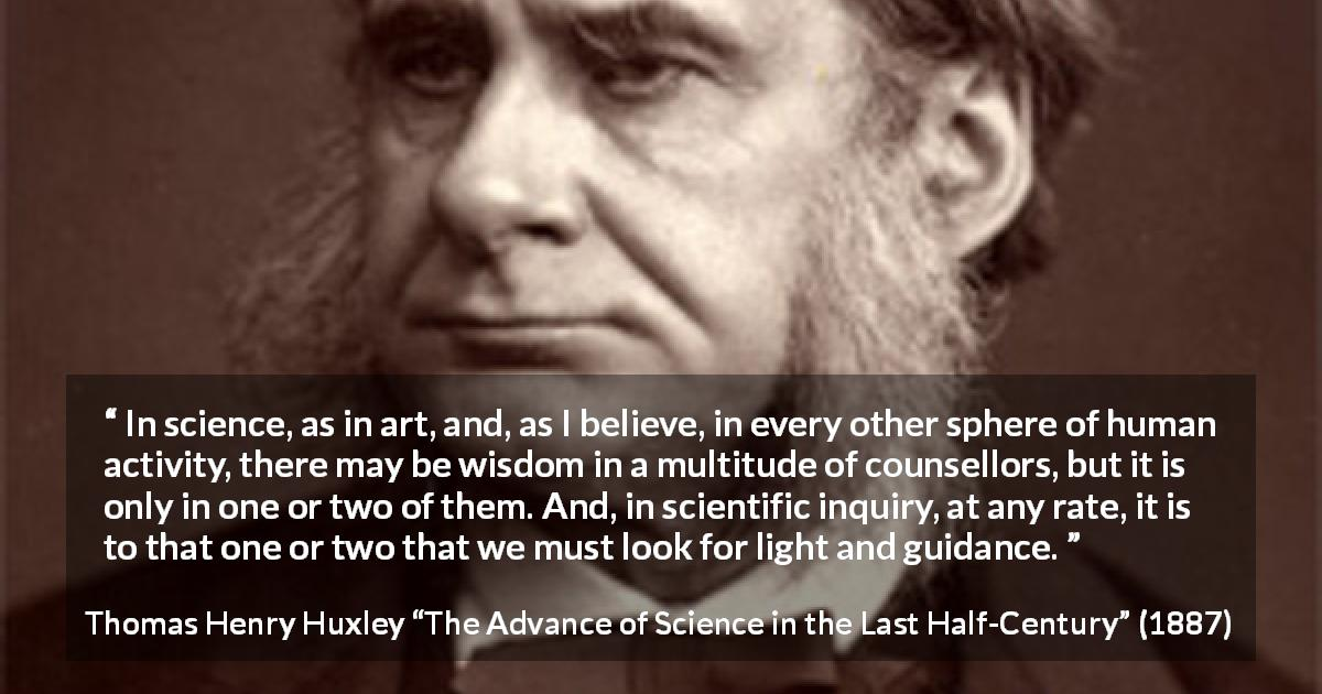 "Thomas Henry Huxley about wisdom (""The Advance of Science in the Last Half-Century"", 1887) - In science, as in art, and, as I believe, in every other sphere of human activity, there may be wisdom in a multitude of counsellors, but it is only in one or two of them. And, in scientific inquiry, at any rate, it is to that one or two that we must look for light and guidance."