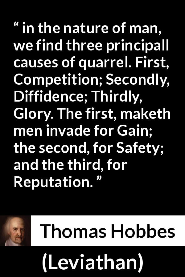 Thomas Hobbes quote about competition from Leviathan - in the nature of man, we find three principall causes of quarrel. First, Competition; Secondly, Diffidence; Thirdly, Glory. The first, maketh men invade for Gain; the second, for Safety; and the third, for Reputation.