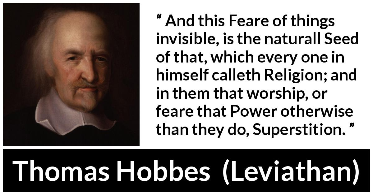 Thomas Hobbes - Leviathan - And this Feare of things invisible, is the naturall Seed of that, which every one in himself calleth Religion; and in them that worship, or feare that Power otherwise than they do, Superstition.