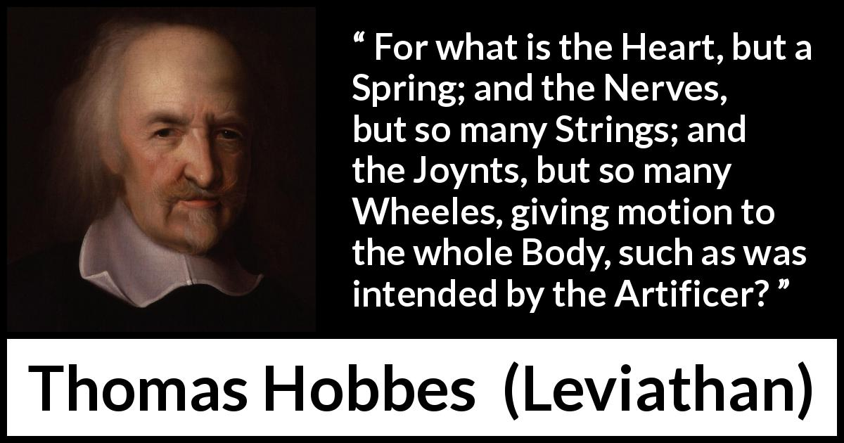 "Thomas Hobbes about heart (""Leviathan"", 1651) - For what is the Heart, but a Spring; and the Nerves, but so many Strings; and the Joynts, but so many Wheeles, giving motion to the whole Body, such as was intended by the Artificer?"