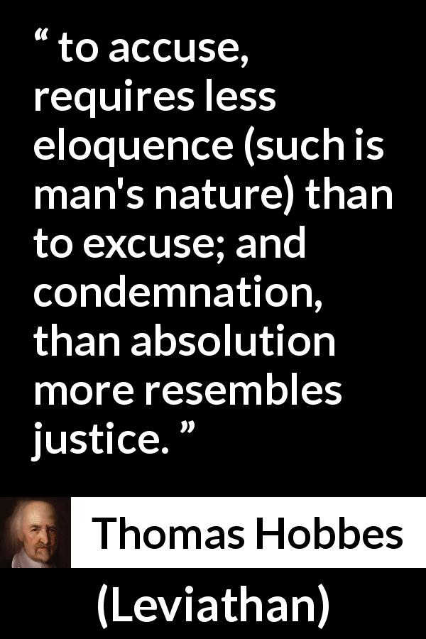 "Thomas Hobbes about justice (""Leviathan"", 1651) - to accuse, requires less eloquence (such is man's nature) than to excuse; and condemnation, than absolution more resembles justice."