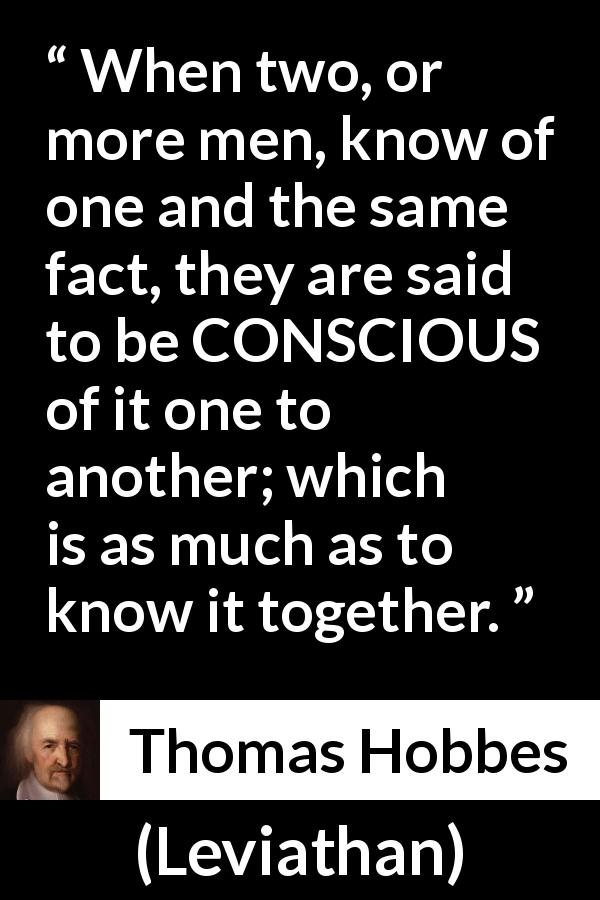 Thomas Hobbes quote about knowledge from Leviathan - When two, or more men, know of one and the same fact, they are said to be CONSCIOUS of it one to another; which is as much as to know it together.
