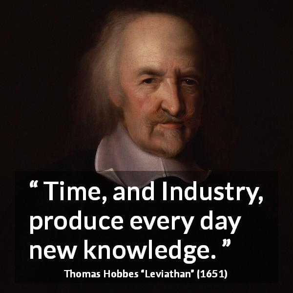 "Thomas Hobbes about knowledge (""Leviathan"", 1651) - Time, and Industry, produce every day new knowledge."