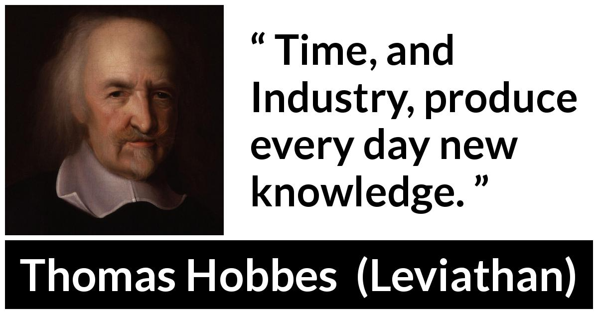 Thomas Hobbes - Leviathan - Time, and Industry, produce every day new knowledge.