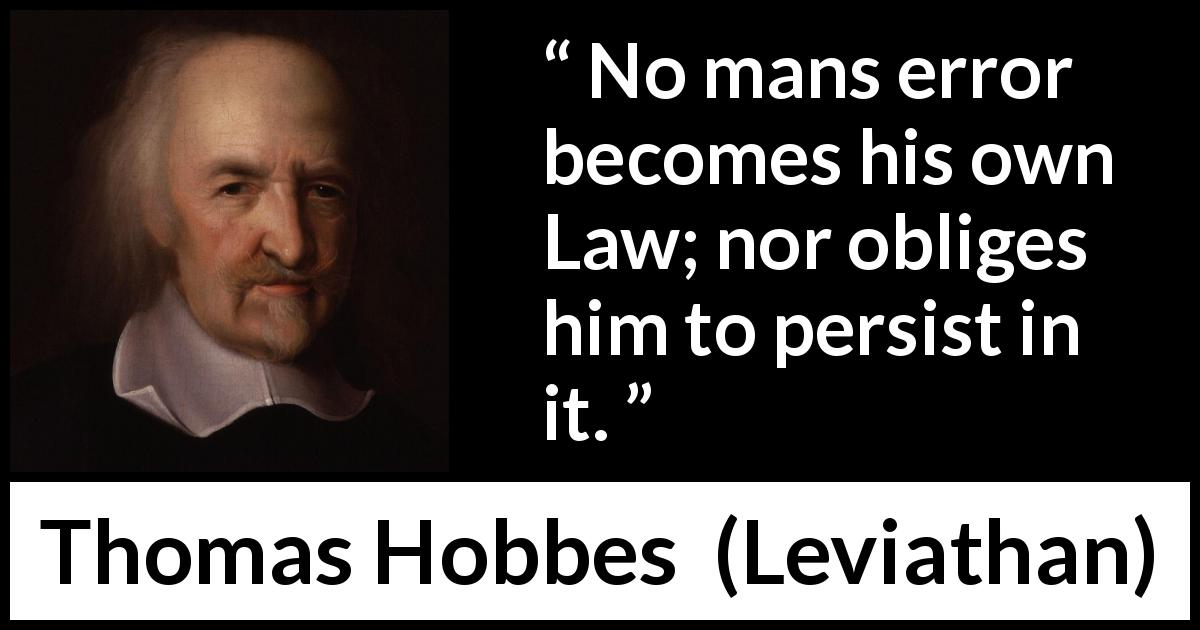 Thomas Hobbes - Leviathan - No mans error becomes his own Law; nor obliges him to persist in it.