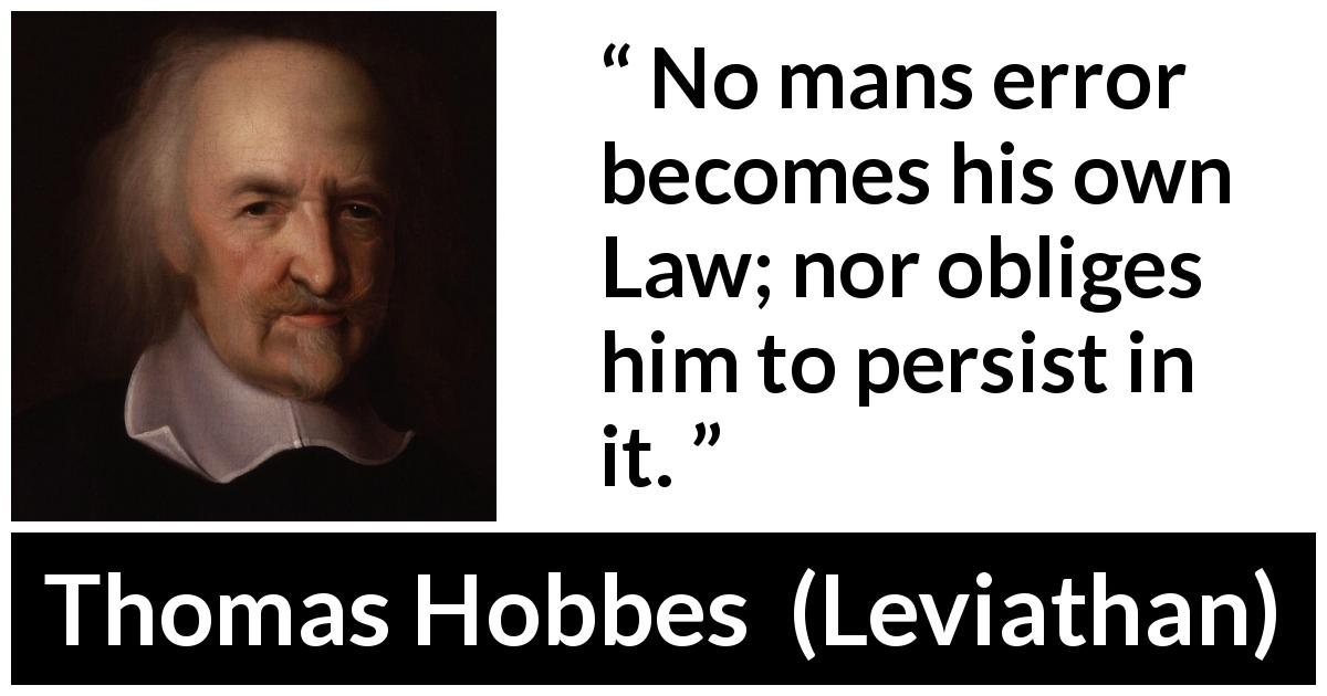 "Thomas Hobbes about law (""Leviathan"", 1651) - No mans error becomes his own Law; nor obliges him to persist in it."