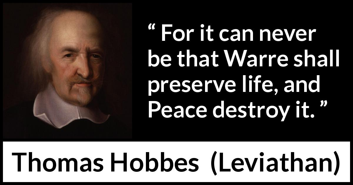 Thomas Hobbes - Leviathan - For it can never be that Warre shall preserve life, and Peace destroy it.