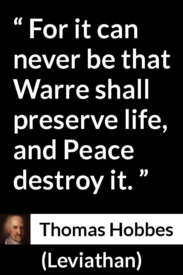 Thomas Hobbes quote about life from Leviathan - For it can never be that Warre shall preserve life, and Peace destroy it.