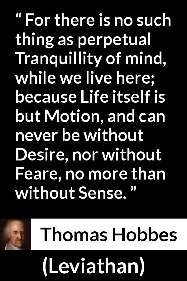 "Thomas Hobbes about life (""Leviathan"", 1651) - For there is no such thing as perpetual Tranquillity of mind, while we live here; because Life itself is but Motion, and can never be without Desire, nor without Feare, no more than without Sense."