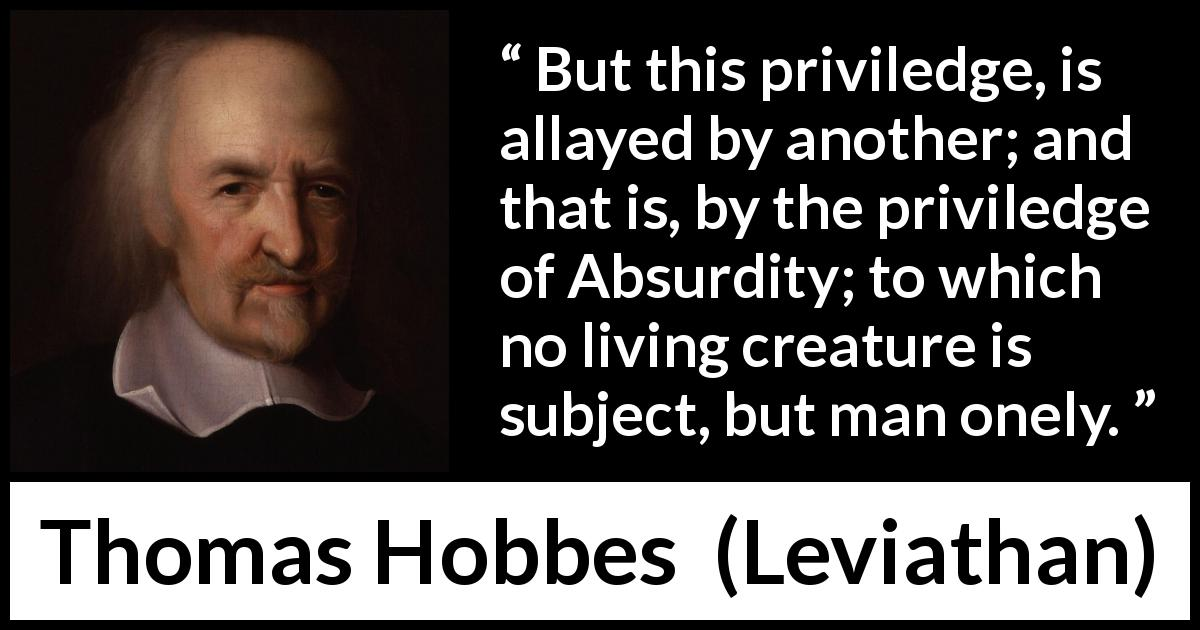 Thomas Hobbes - Leviathan - But this priviledge, is allayed by another; and that is, by the priviledge of Absurdity; to which no living creature is subject, but man onely.