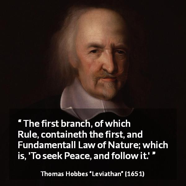 Thomas Hobbes quote about nature from Leviathan (1651) - The first branch, of which Rule, containeth the first, and Fundamentall Law of Nature; which is, 'To seek Peace, and follow it.'