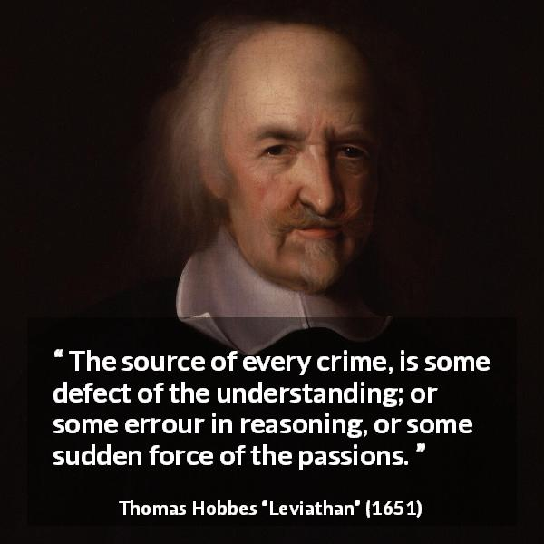 "Thomas Hobbes about passion (""Leviathan"", 1651) - The source of every crime, is some defect of the understanding; or some errour in reasoning, or some sudden force of the passions."