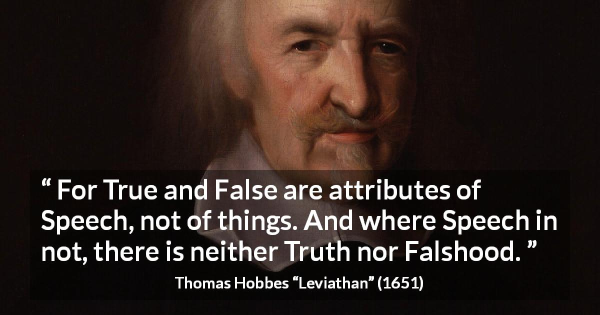 "Thomas Hobbes about truth (""Leviathan"", 1651) - For True and False are attributes of Speech, not of things. And where Speech in not, there is neither Truth nor Falshood."