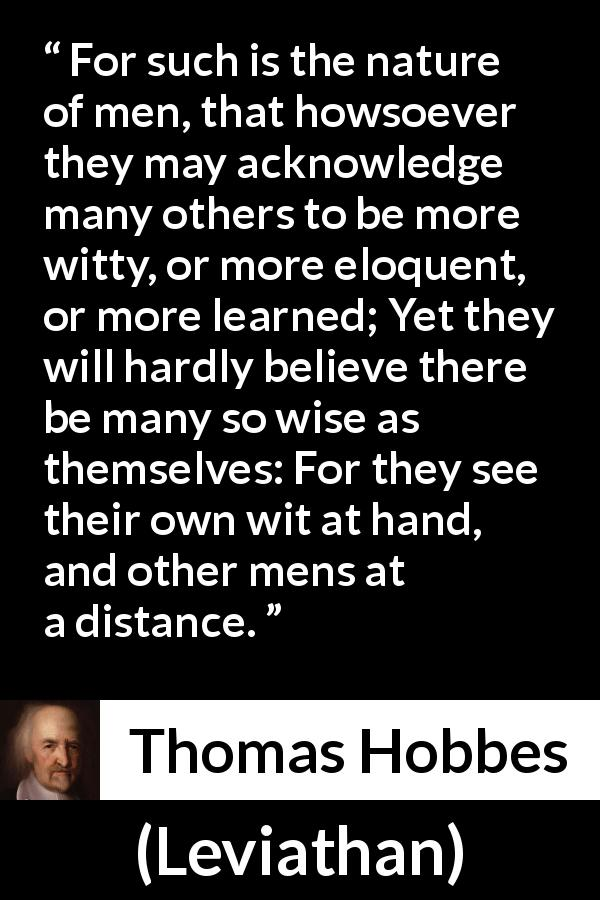 "Thomas Hobbes about wisdom (""Leviathan"", 1651) - For such is the nature of men, that howsoever they may acknowledge many others to be more witty, or more eloquent, or more learned; Yet they will hardly believe there be many so wise as themselves: For they see their own wit at hand, and other mens at a distance."