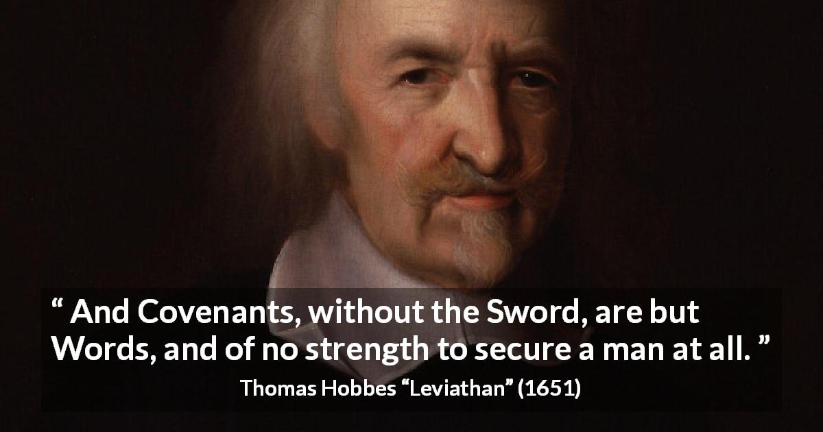 "Thomas Hobbes about words (""Leviathan"", 1651) - And Covenants, without the Sword, are but Words, and of no strength to secure a man at all."