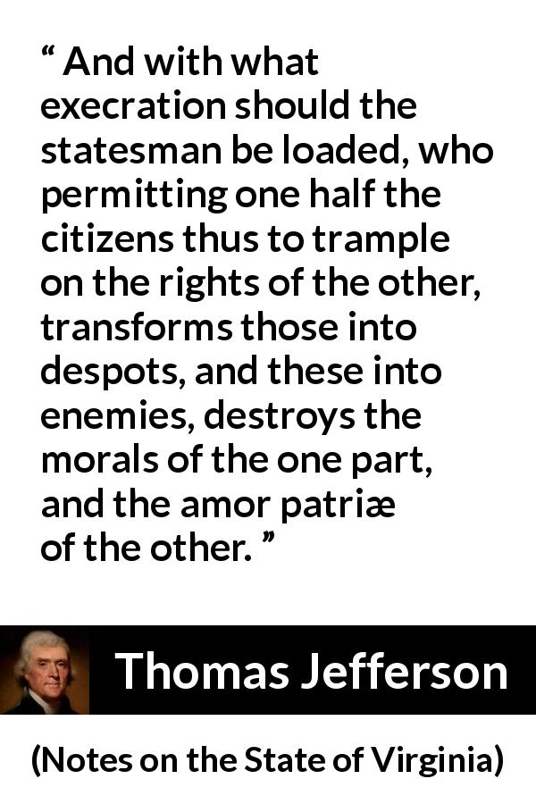 "Thomas Jefferson about enemies (""Notes on the State of Virginia"", 1785) - And with what execration should the statesman be loaded, who permitting one half the citizens thus to trample on the rights of the other, transforms those into despots, and these into enemies, destroys the morals of the one part, and the amor patriæ of the other."