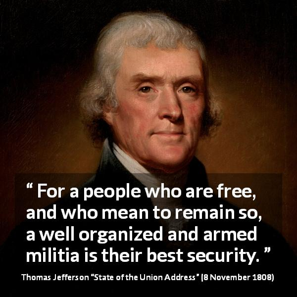 "Thomas Jefferson about freedom (""State of the Union Address"", 8 November 1808) - For a people who are free, and who mean to remain so, a well organized and armed militia is their best security."