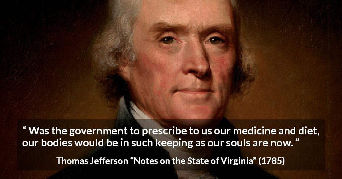 "Thomas Jefferson about government (""Notes on the State of Virginia"", 1785) - Was the government to prescribe to us our medicine and diet, our bodies would be in such keeping as our souls are now."