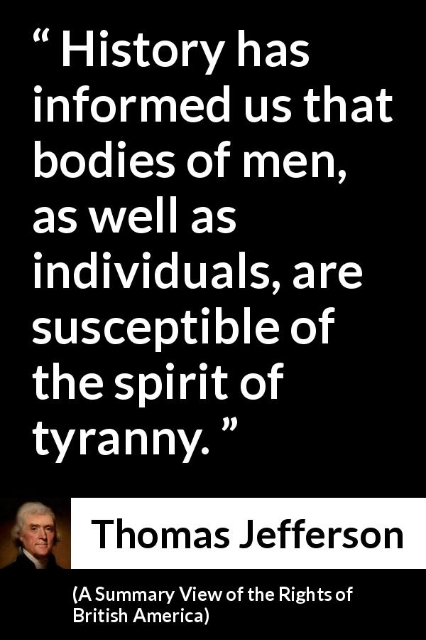 "Thomas Jefferson about history (""A Summary View of the Rights of British America"", 1774) - History has informed us that bodies of men, as well as individuals, are susceptible of the spirit of tyranny."